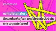 Gewerkschaften und Soziale Arbeit: wie organisieren? – #nahunddistanziert