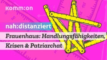 NAH:DISTANZIERT Frauenhaus: Handlungsfähigkeiten, Krisen und Patriarchat