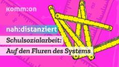Schulsozialarbeit: Auf den Fluren des Systems – #nahunddistanziert