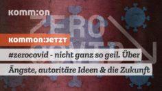 #zerocovid – nicht ganz so geil. Über Ängste, autoritäre Ideen & die Zukunft